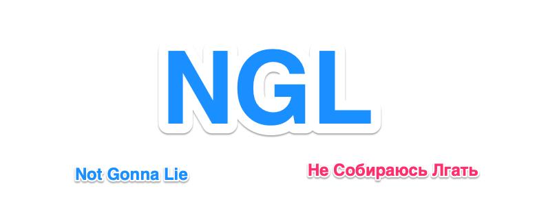 Сокращение NGL означает Not Gonna Lie и переводится как Не Собираюсь Лгать